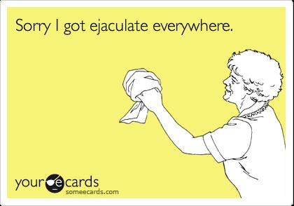 Sorry I got ejaculate everywhere.