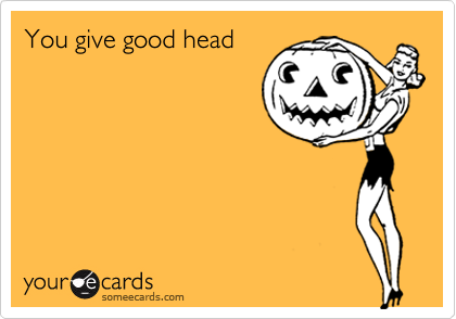 You give good head