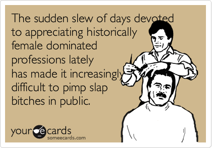 The sudden slew of days devoted to appreciating historicallyfemale dominatedprofessions latelyhas made it increasinglydifficult to pimp slapbitches in public.