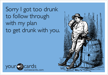 Sorry I got too drunk to follow through with my plan to get drunk with you.
