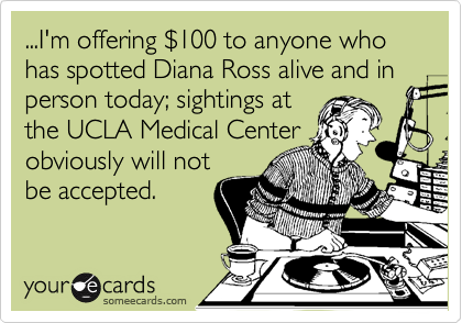 ...I'm offering %24100 to anyone who has spotted Diana Ross alive and in person today; sightings at