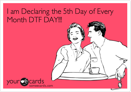 I am Declaring the 5th Day of Every Month DTF DAY!!!