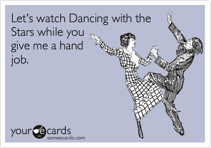 Let's watch Dancing with theStars while yougive me a handjob.