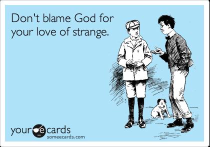 Don't blame God for your love of strange.