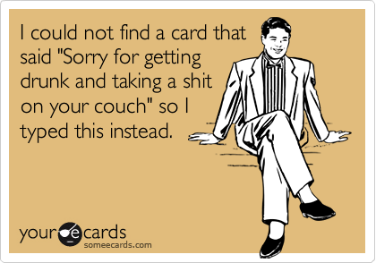 """I could not find a card thatsaid """"Sorry for gettingdrunk and taking a shiton your couch"""" so Ityped this instead."""