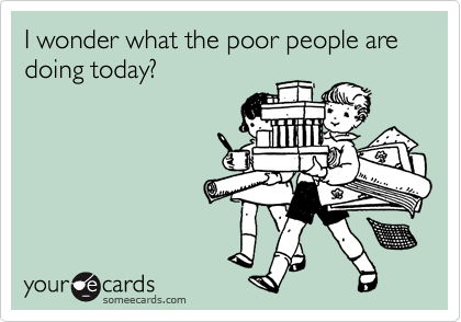 I wonder what the poor people are doing today?