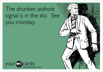 The drunken assholesignal is in the sky.  Seeyou monday.