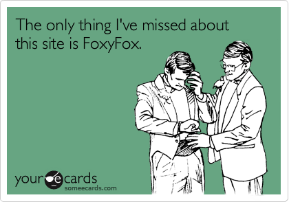 The only thing I've missed about this site is FoxyFox.