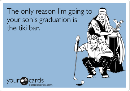 The only reason I'm going toyour son's graduation isthe tiki bar.