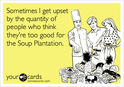 Sometimes I get upsetby the quantity ofpeople who thinkthey're too good forthe Soup Plantation.