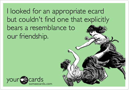 I looked for an appropriate ecard but couldn't find one that explicitly bears a resemblance to our friendship.