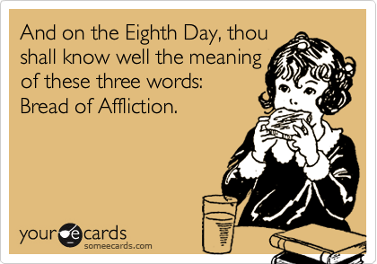 And on the Eighth Day, thoushall know well the meaningof these three words:Bread of Affliction.