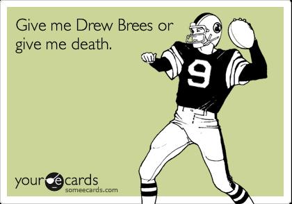 Give me Drew Brees orgive me death.