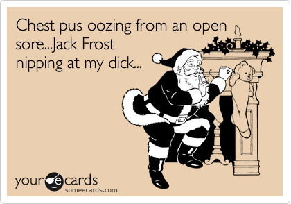 Chest pus oozing from an open sore...Jack Frost nipping at my dick...