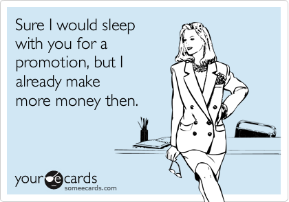 Sure I would sleepwith you for apromotion, but Ialready makemore money then.