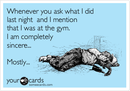 Whenever you ask what I did last night  and I mention that I was at the gym. I am completely sincere...  Mostly...