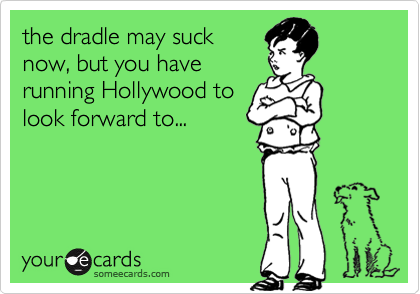 the dradle may suck now, but you have running Hollywood to look forward to...