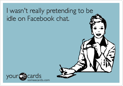 I wasn't really pretending to beidle on Facebook chat.