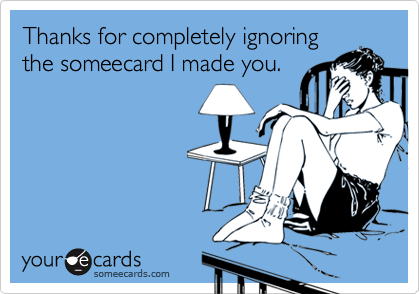 Thanks for completely ignoringthe someecard I made you.