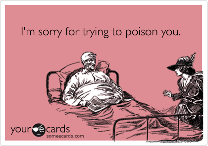 I'm sorry for trying to poison you.