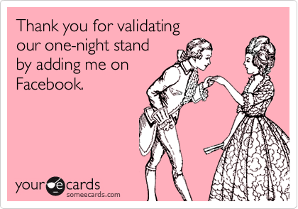 Thank you for validating  our one-night stand by adding me on Facebook.