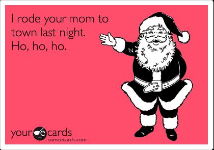 I rode your mom totown last night. Ho, ho, ho.