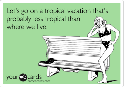 Let's go on a tropical vacation that's probably less tropical thanwhere we live.