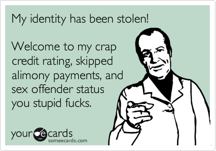 My identity has been stolen!Welcome to my crapcredit rating, skippedalimony payments, andsex offender statusyou stupid fucks.