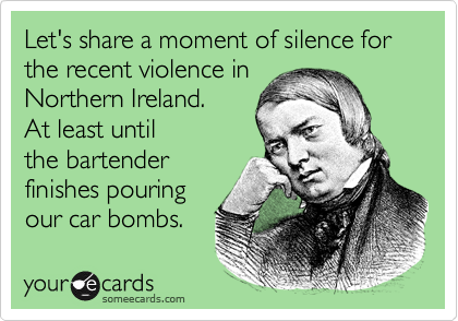 Let's share a moment of silence for the recent violence inNorthern Ireland. At least untilthe bartenderfinishes pouring our car bombs.