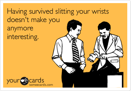 Having survived slitting your wrists doesn't make you  anymore interesting.