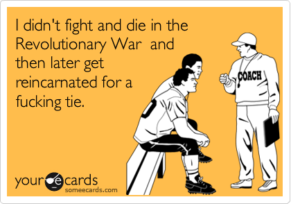 I didn't fight and die in the Revolutionary War  and then later get  reincarnated for a fucking tie.