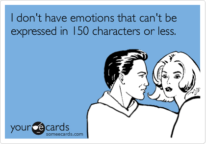 I don't have emotions that can't be expressed in 150 characters or less.