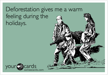 Deforestation gives me a warm feeling during theholidays.