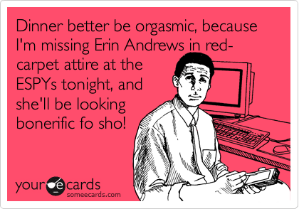 Dinner better be orgasmic, because I'm missing Erin Andrews in red-carpet attire at the ESPYs tonight, and she'll be looking bonerific fo sho!