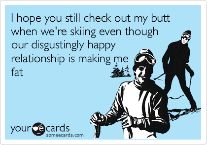 I hope you still check out my butt when we're skiing even thoughour disgustingly happyrelationship is making mefat