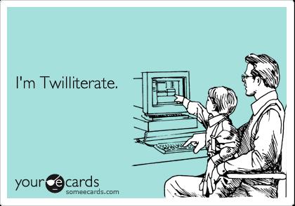I'm Twilliterate.