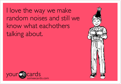I love the way we makerandom noises and still weknow what eachotherstalking about.