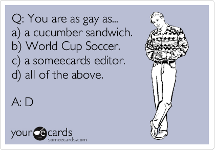 Q: You are as gay as...  a%29 a cucumber sandwich. b%29 World Cup Soccer.  c%29 a someecards editor.  d%29 all of the above.   A: D