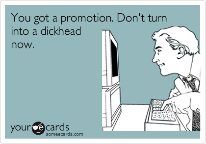 You got a promotion. Don't turn into a dickhead