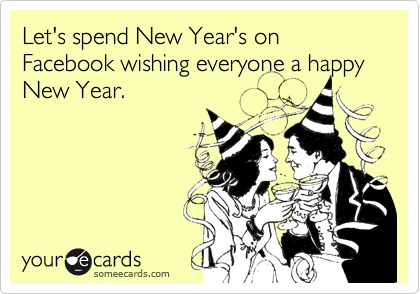 Let's spend New Year's on Facebook wishing everyone a happy New Year.