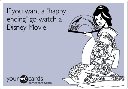 """If you want a """"happy ending"""" go watch a Disney Movie."""