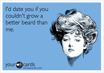 I'd date you if youcouldn't grow abetter beard thanme.