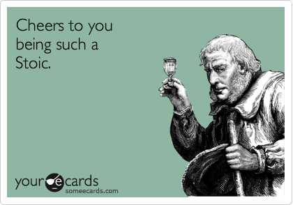 Cheers to you being such a Stoic.