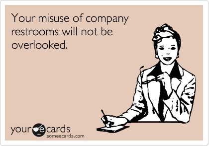 Your misuse of companyrestrooms will not beoverlooked.