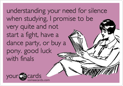 understanding your need for silence when studying, I promise to bevery quite and notstart a fight, have adance party, or buy apony. good luckwith finals