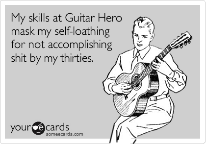 My skills at Guitar Heromask my self-loathingfor not accomplishing shit by my thirties.