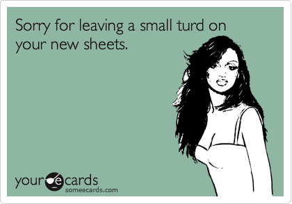 Sorry for leaving a small turd on your new sheets.