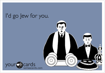 I'd go Jew for you.