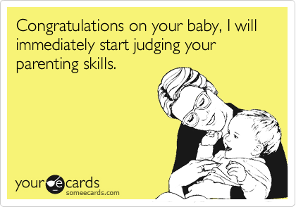 Congratulations on your baby, I will immediately start judging your parenting skills.