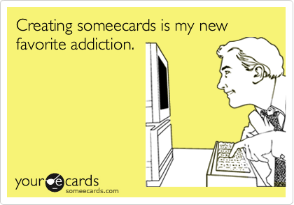 Creating someecards is my new favorite addiction.